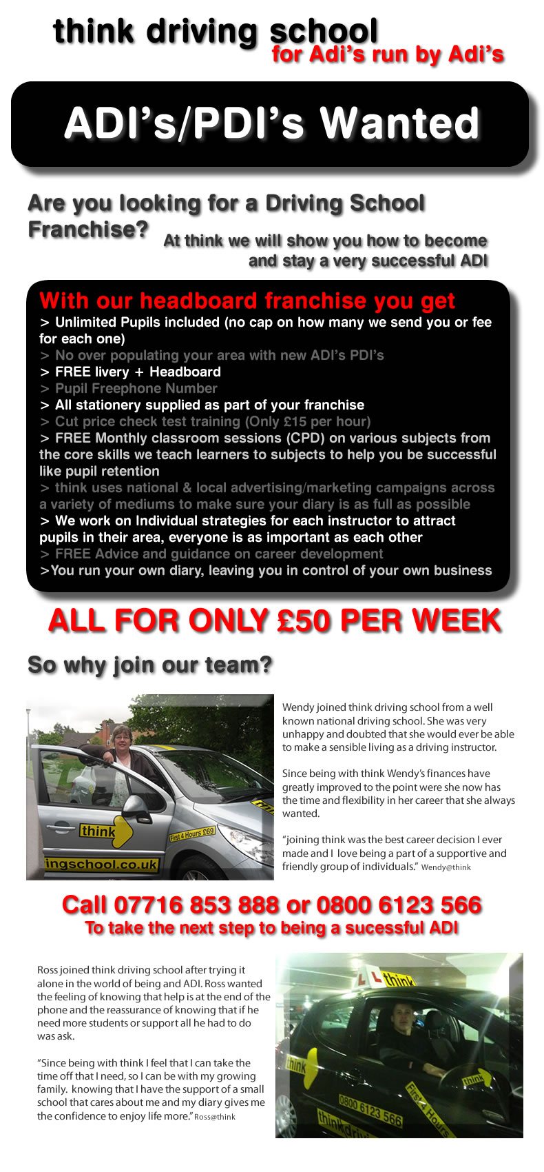 > Unlimited Pupils included (no cap on how many we send you or fee for each one) > No over populating your area with new ADI's PDI's > FREE livery + Headboard > Pupil Freephone Number > All stationery supplied as part of your franchise > Cut price check test training (Only £15 per hour) > FREE Monthly classroom sessions (CPD) on various subjects from the core skills we teach learners to subjects to help you be successful like pupil retention  > think uses national & local advertising/marketing campaigns across a variety of mediums to make sure your diary is as full as possible > We work on Individual strategies for each instructor to attract pupils in their area, everyone is as important as each other > FREE Advice and guidance on career development  >You run your own diary, leaving you in control of your own business Wendy joined think driving school from a well known national driving school. She was very unhappy and doubted that she would ever be able to make a sensible living as a driving instructor.  Since being with think Wendy's finances have greatly improved to the point were she now has the time and flexibility in her career that she always wanted.  joining think was the best career decision I ever made and I  love being a part of a supportive and friendly group of individuals.  Wendy@think