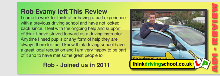 I came to work for think after having a bad experience with a previous driving school and have not looked  back since. I feel with the ongoing help and support of think I have strived forward as a driving instructor. Anytime I need pupils or any form of help they are always there for me, I know think driving school have  a great local reputation and I am very happy to be part of it and to have met some great people to